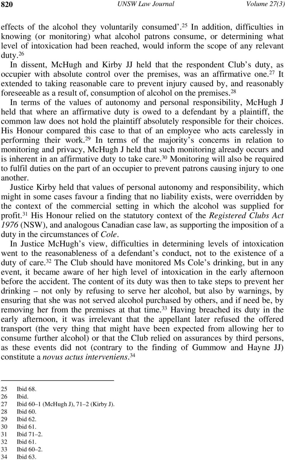 26 In dissent, McHugh and Kirby JJ held that the respondent Club s duty, as occupier with absolute control over the premises, was an affirmative one.