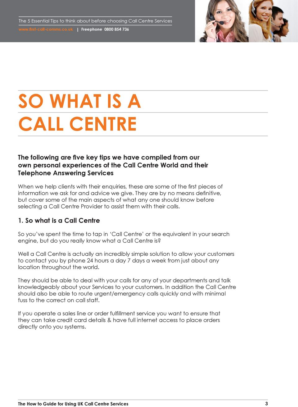They are by no means definitive, but cover some of the main aspects of what any one should know before selecting a Call Centre Provider to assist them with their calls. 1.