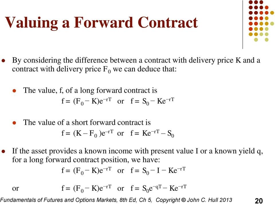 or f = Ke rt S 0 If the asset provides a known income with present value I or a known yield q, for a long forward contract position, we have: f = (F