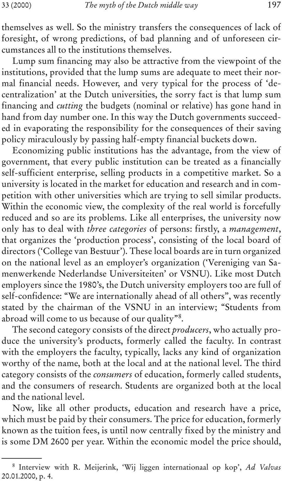 However, and very typical for the process of decentralization at the Dutch universities, the sorry fact is that lump sum financing and cutting the budgets (nominal or relative) has gone hand in hand