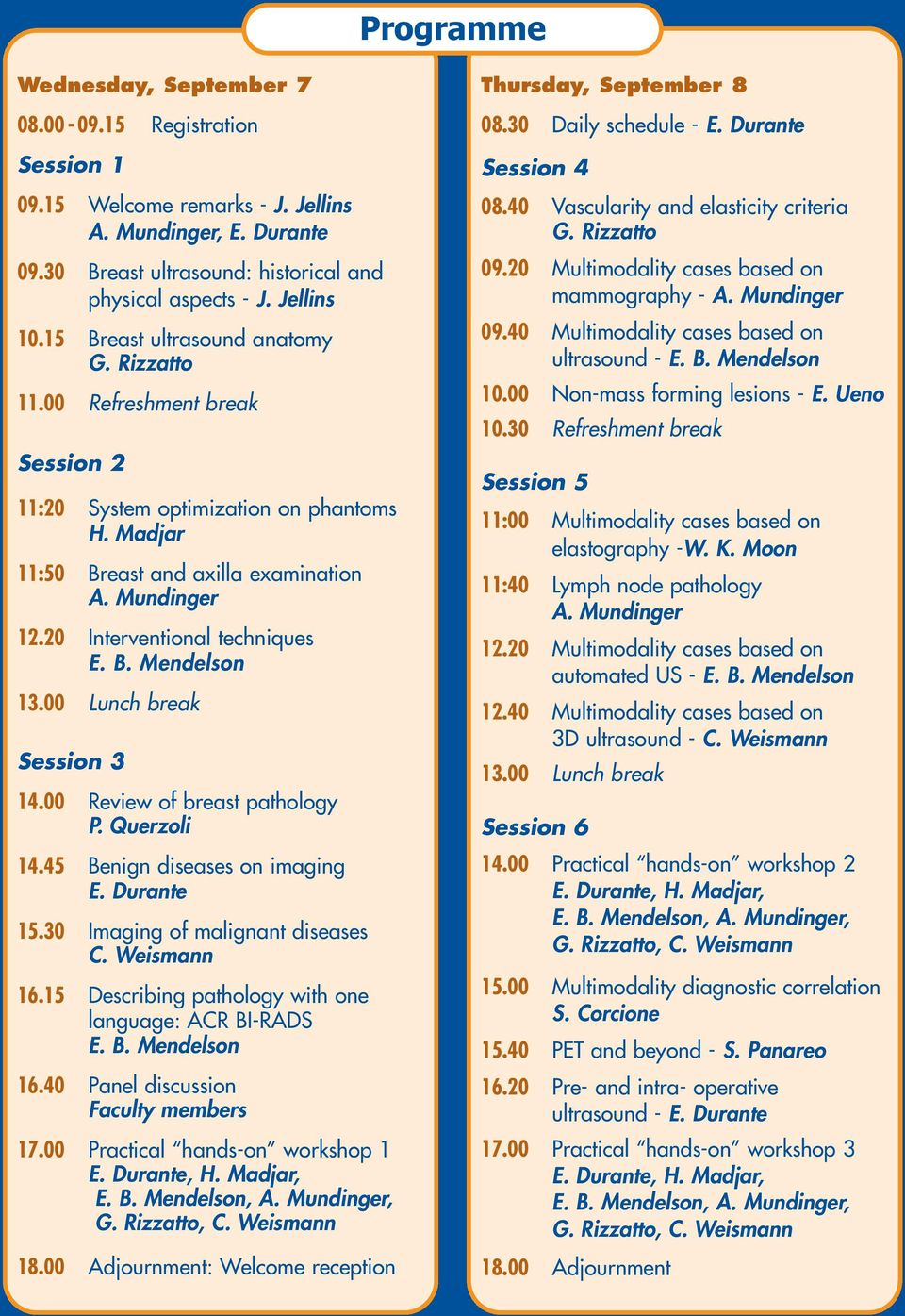 20 Interventional techniques E. B. Mendelson 13.00 Lunch break Session 3 14.00 Review of breast pathology P. Querzoli 14.45 Benign diseases on imaging E. Durante 15.30 Imaging of malignant diseases C.
