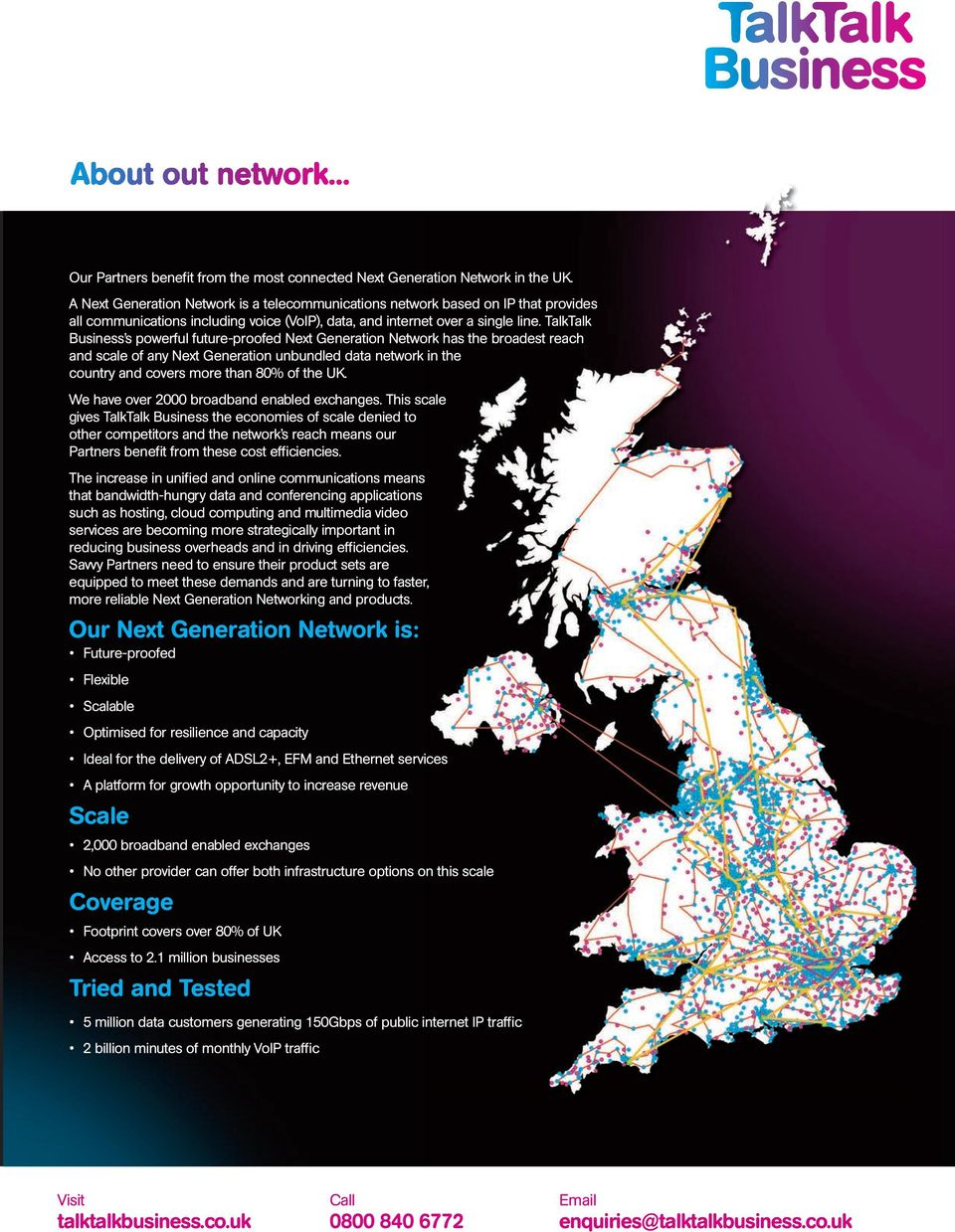 TalkTalk Business s powerful future-proofed Next Generation Network has the broadest reach and scale of any Next Generation unbundled data network in the country and covers more than 80% of the UK.