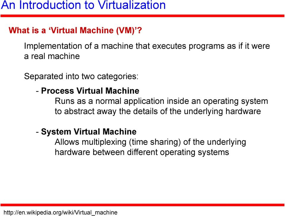 Virtual Machine Runs as a normal application inside an operating system to abstract away the details of the underlying