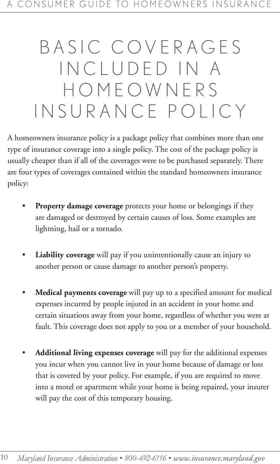 There are four types of coverages contained within the standard homeowners insurance policy: Property damage coverage protects your home or belongings if they are damaged or destroyed by certain