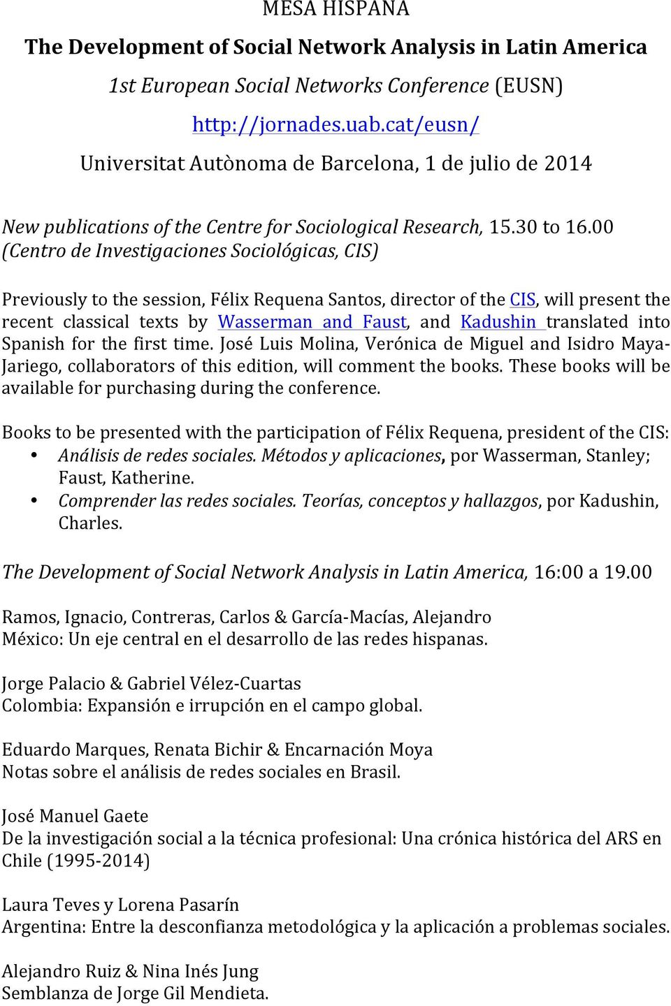 00 (Centro de Investigaciones Sociológicas, CIS) Previously to the session, Félix Requena Santos, director of the CIS, will present the recent classical texts by Wasserman and Faust, and Kadushin