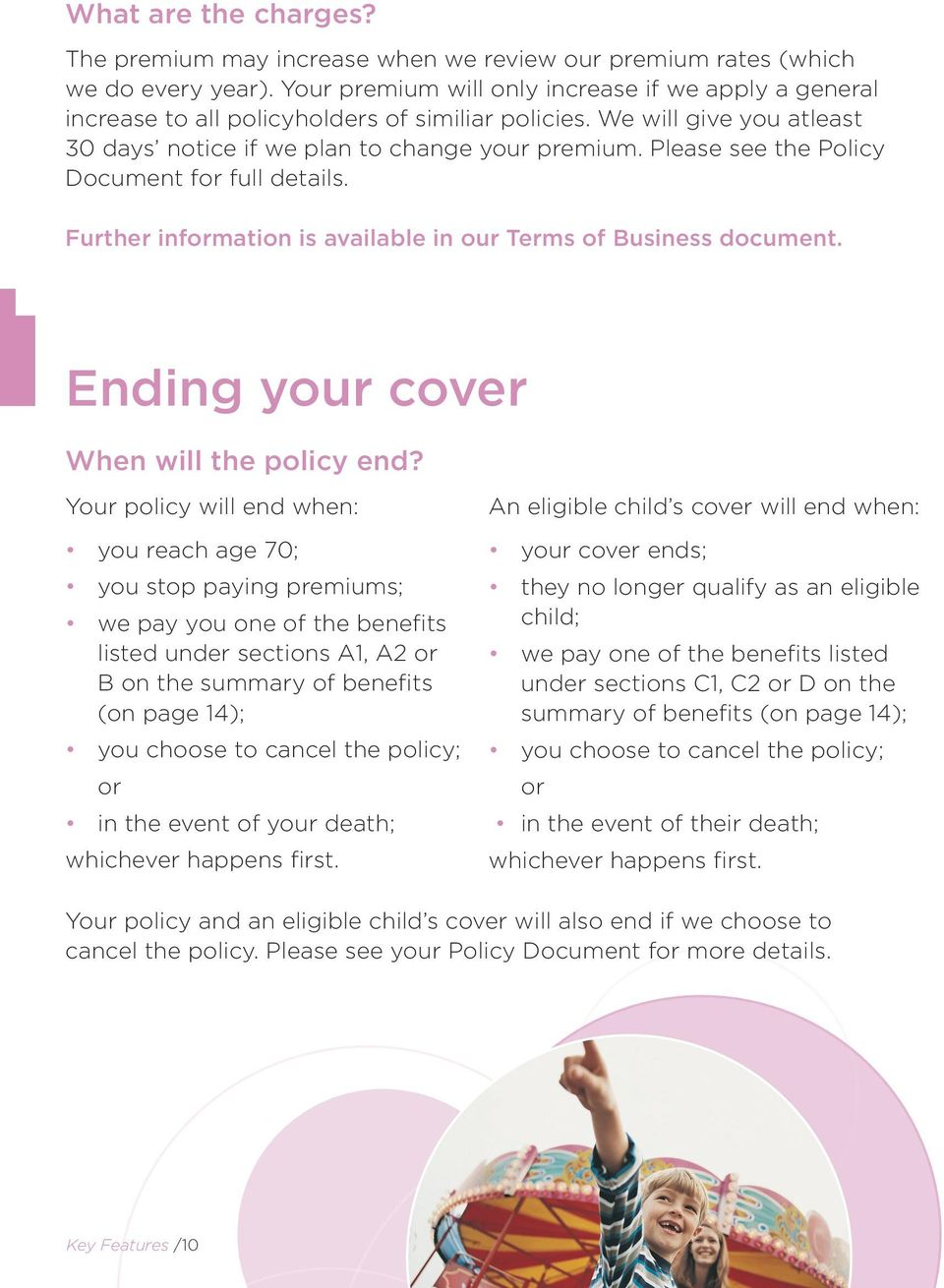 Please see the Policy Document for full details. Further information is available in our Terms of Business document. Ending your cover When will the policy end?