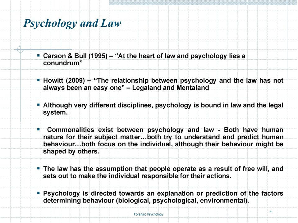 Commonalities exist between psychology and law - Both have human nature for their subject matter both try to understand and predict human behaviour both focus on the individual, although their