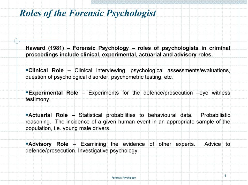 Experimental Role Experiments for the defence/prosecution eye witness testimony. Actuarial Role Statistical probabilities to behavioural data. Probabilistic reasoning.