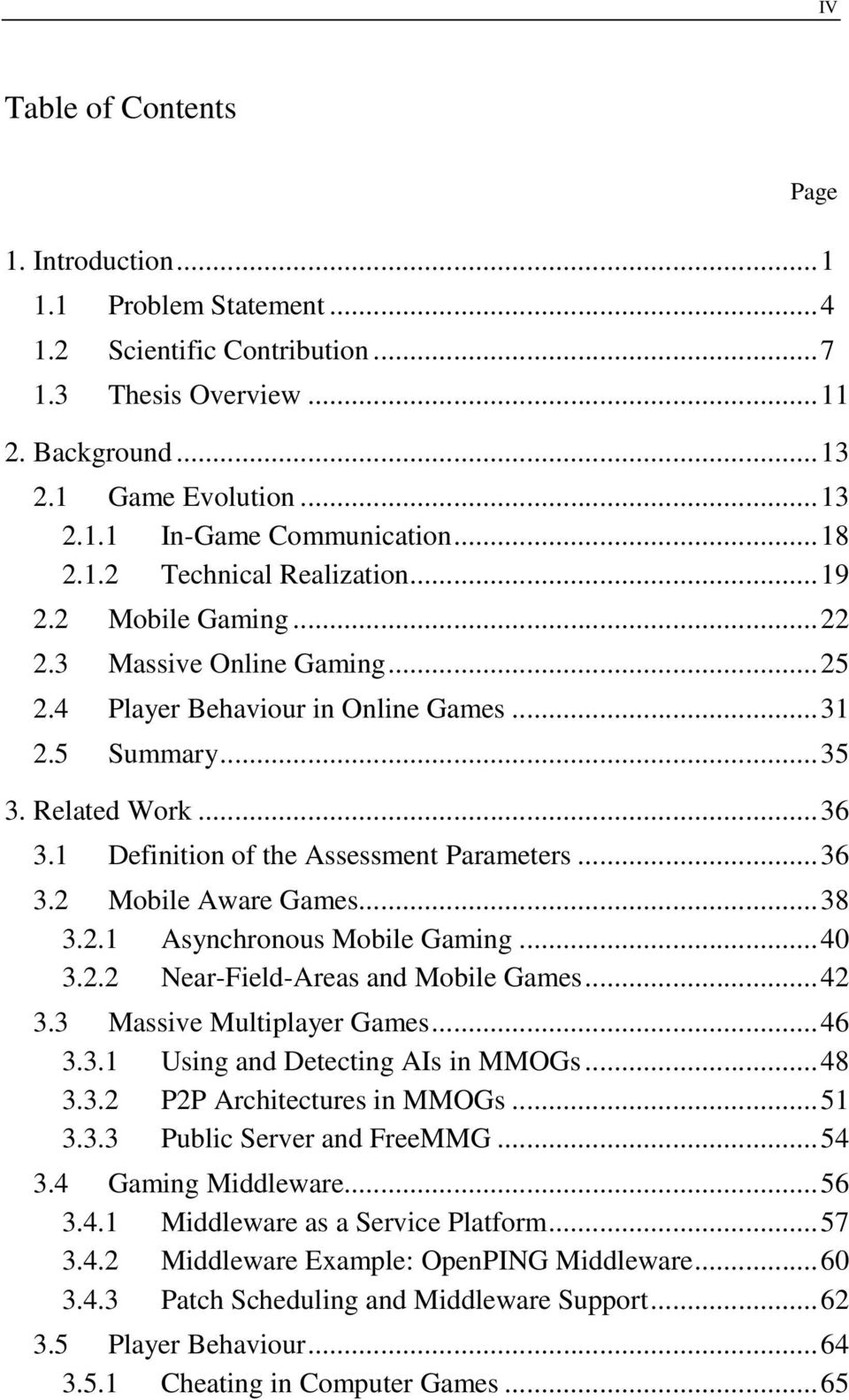 1 Definition of the Assessment Parameters...36 3.2 Mobile Aware Games...38 3.2.1 Asynchronous Mobile Gaming...40 3.2.2 Near-Field-Areas and Mobile Games...42 3.3 Massive Multiplayer Games...46 3.3.1 Using and Detecting AIs in MMOGs.