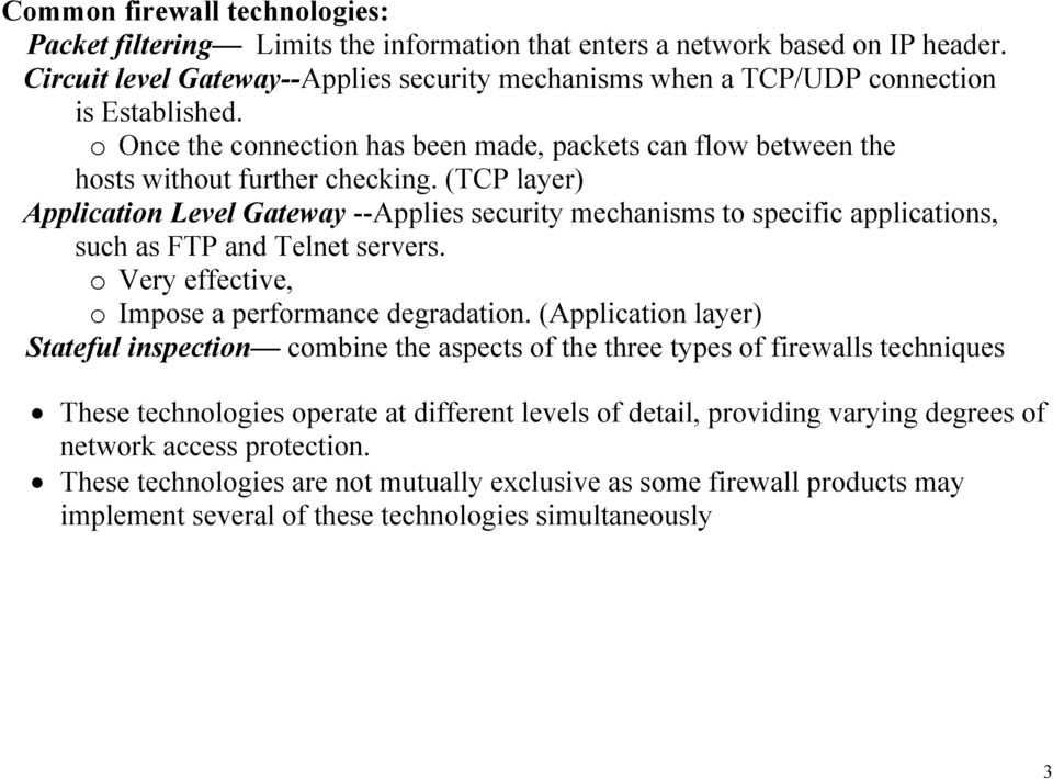 (TCP layer) Application Level Gateway --Applies security mechanisms to specific applications, such as FTP and Telnet servers. o Very effective, o Impose a performance degradation.