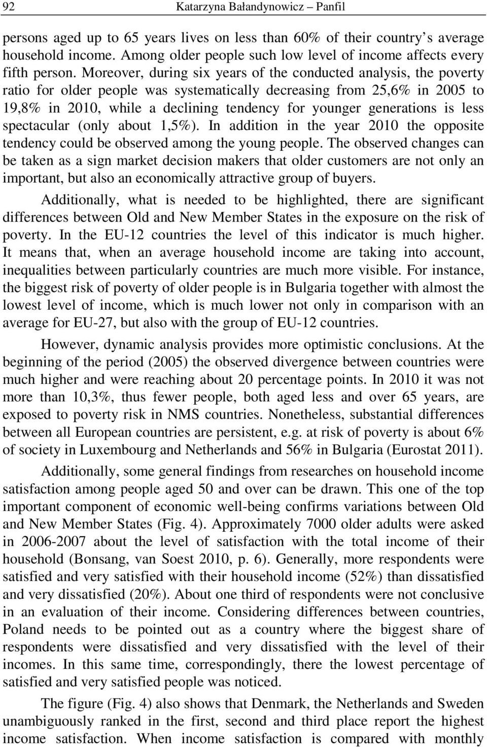 Moreover, during six years of the conducted analysis, the poverty ratio for older people was systematically decreasing from 25,6% in 2005 to 19,8% in 2010, while a declining tendency for younger