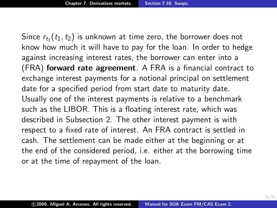 A FRA is a financial contract to exchange interest payments for a notional principal on settlement date for a specified period from start date to maturity date.