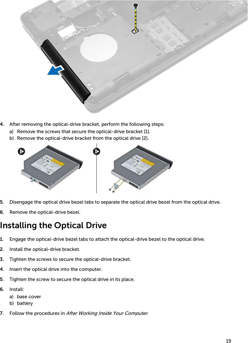 Remove the optical-drive bezel. Installing the Optical Drive 1. Engage the optical-drive bezel tabs to attach the optical-drive bezel to the optical drive. 2. Install the optical-drive bracket.