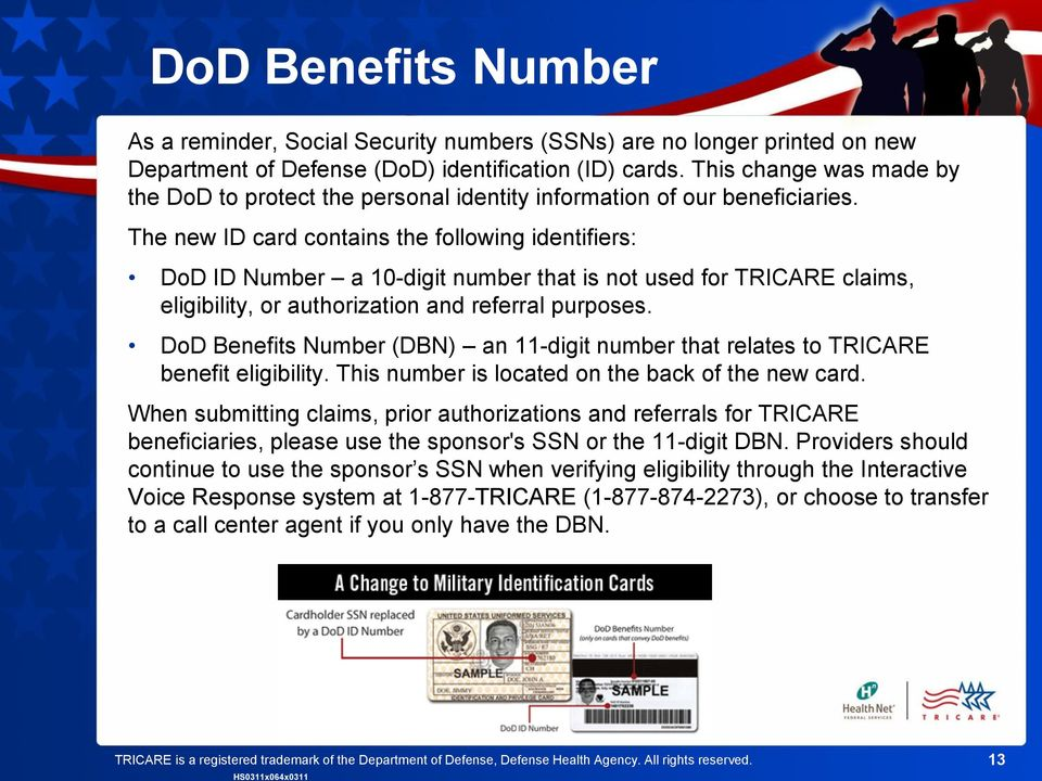 The new ID card contains the following identifiers: DoD ID Number a 10-digit number that is not used for TRICARE claims, eligibility, or authorization and referral purposes.