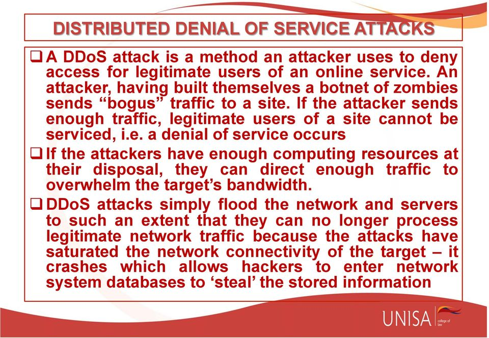 q DDoS attacks simply flood the network and servers to such an extent that they can no longer process legitimate network traffic because the attacks have saturated the network connectivity of the