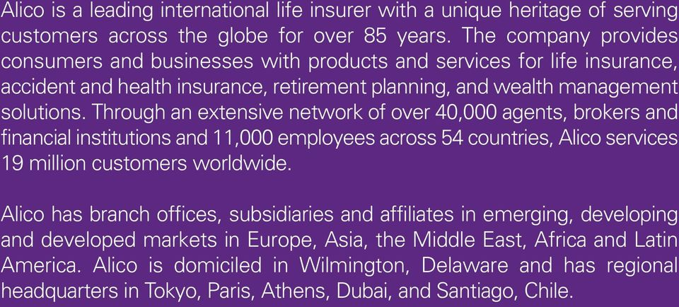 Through an extensive network of over 40,000 agents, brokers and financial institutions and 11,000 employees across 54 countries, Alico services 19 million customers worldwide.