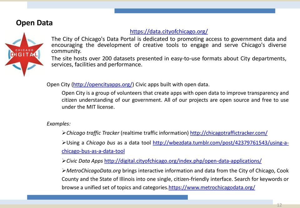 The site hosts over 200 datasets presented in easy-to-use formats about City departments, services, facilities and performance. Open City (http://opencityapps.org/) Civic apps built with open data.