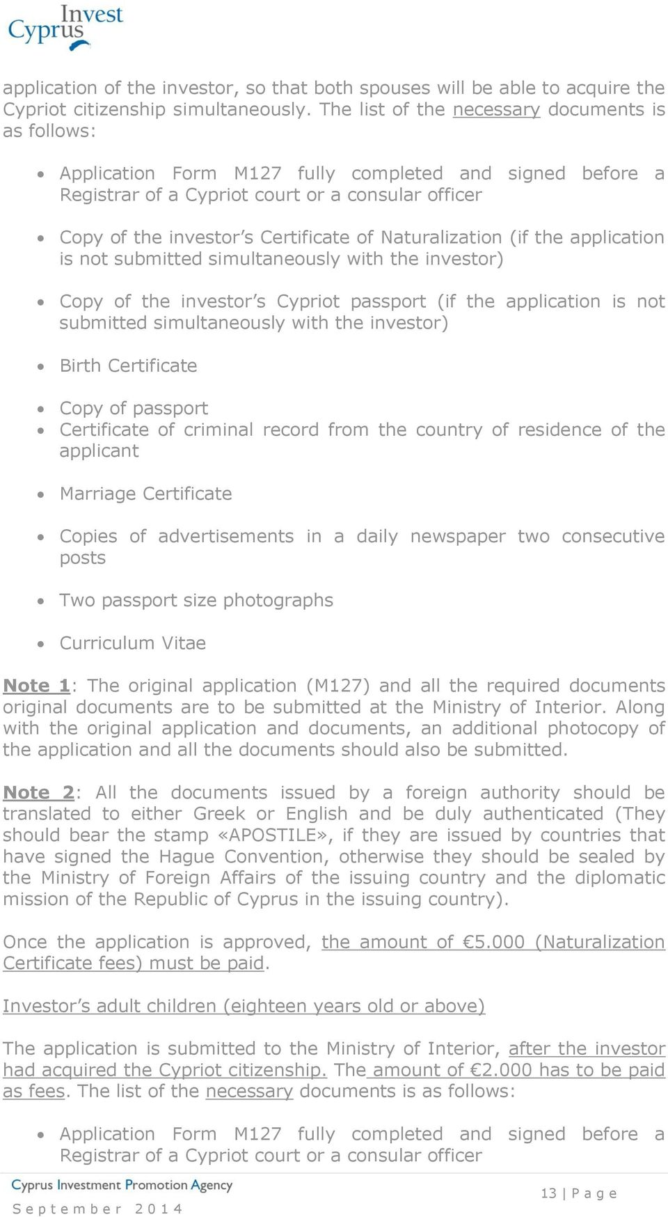 Naturalization (if the application is not submitted simultaneously with the investor) Copy of the investor s Cypriot passport (if the application is not submitted simultaneously with the investor)