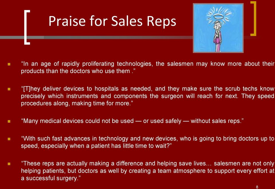 They speed procedures along, making time for more. Many medical devices could not be used or used safely without sales reps.