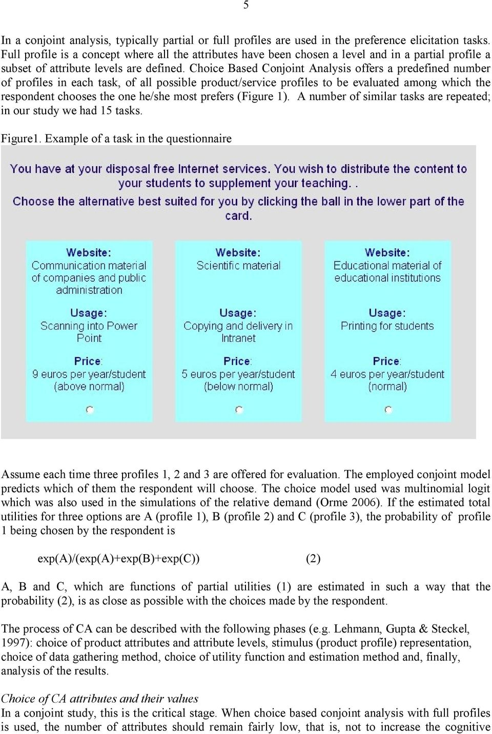 Choice Based Conjoint Analysis offers a predefined number of profiles in each task, of all possible product/service profiles to be evaluated among which the respondent chooses the one he/she most
