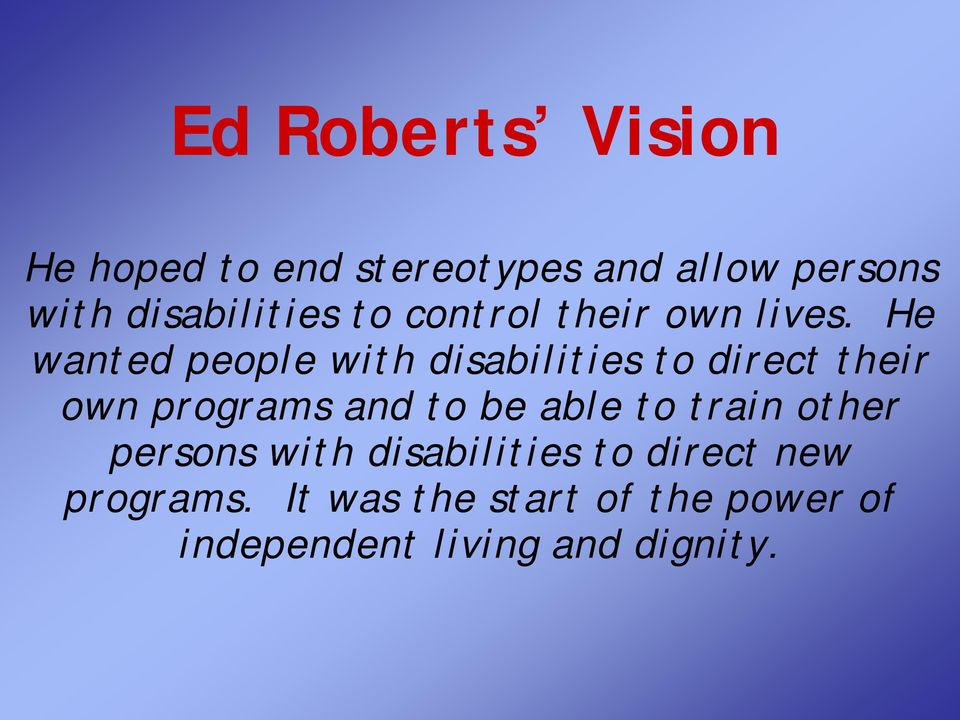 He wanted people with disabilities to direct their own programs and to be able