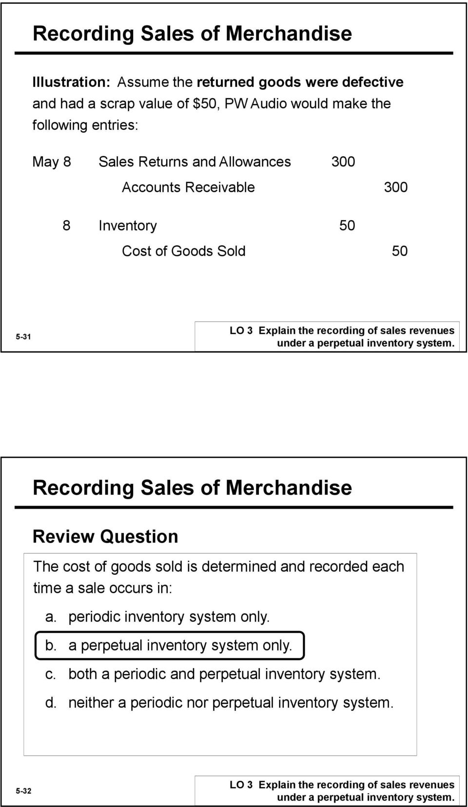 Recording Sales of Merchandise Review Question The cost of goods sold is determined and recorded each time a sale occurs in: a. periodic inventory system only. b.