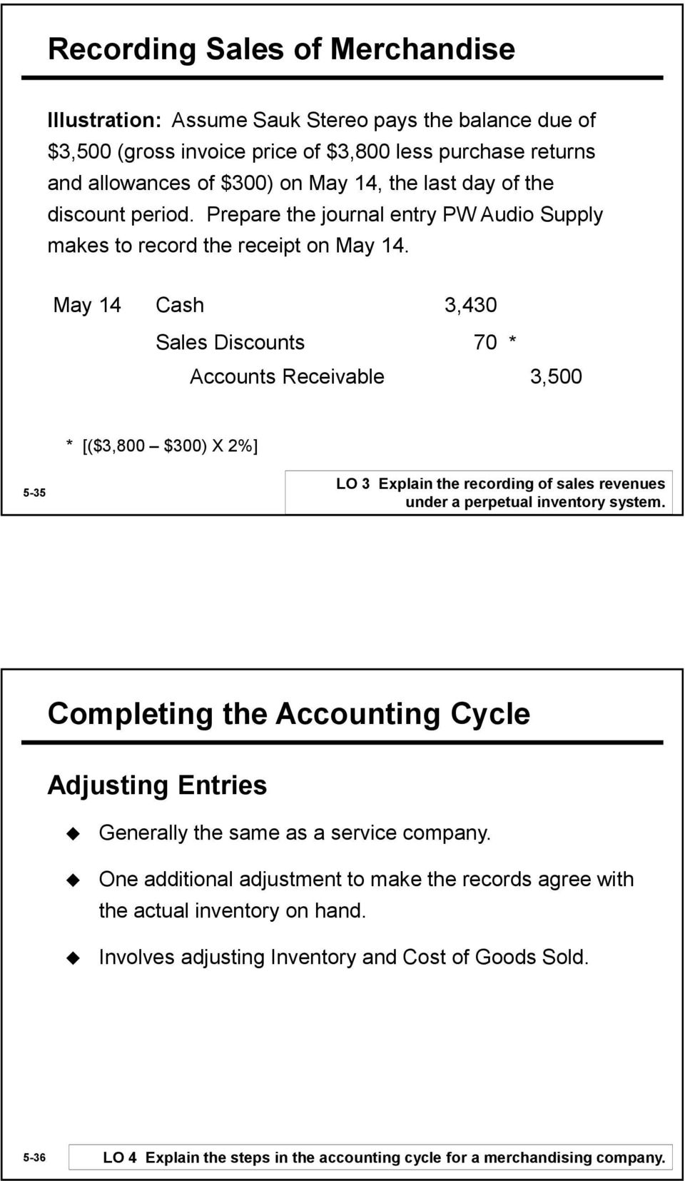May 14 Cash 3,430 Sales Discounts 70 Accounts Receivable 3,500 * * [($3,800 $300) X 2%] 5-35 LO 3 Explain the recording of sales revenues under a perpetual inventory system.