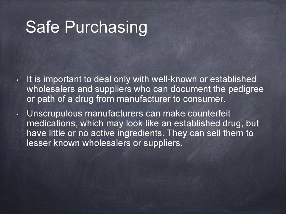 Unscrupulous manufacturers can make counterfeit medications, which may look like an established