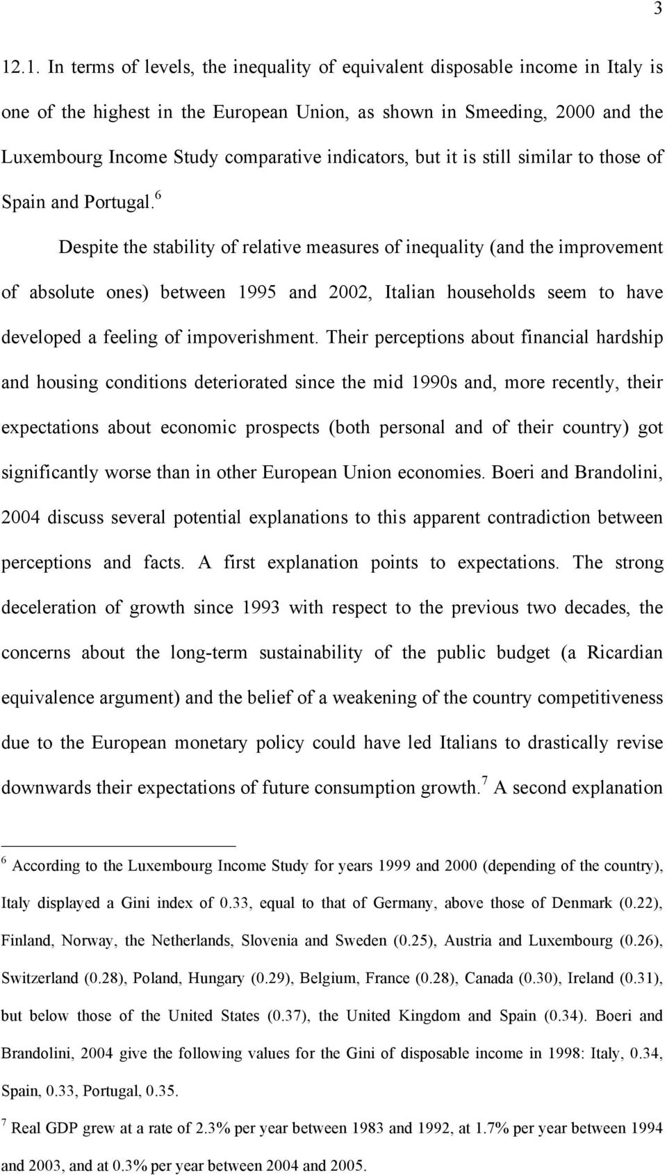 6 Despite the stability of relative measures of inequality (and the improvement of absolute ones) between 1995 and 2002, Italian households seem to have developed a feeling of impoverishment.