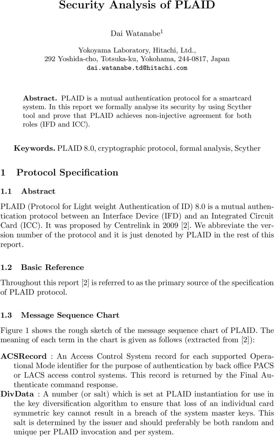 In this report we formally analyse its security by using Scyther tool and prove that PLAID achieves non-injective agreement for both roles (IFD and ICC). Keywords. PLAID 8.