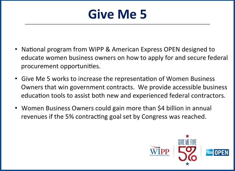 Give Me 5 works to increase the representa+on of Women Business Owners that win government contracts.
