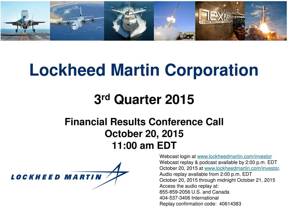 lockheedmartin.com/investor. Audio replay available from 2:00 p.m. EDT through midnight October 21, 2015 Access the audio replay at: 855-859-2056 U.