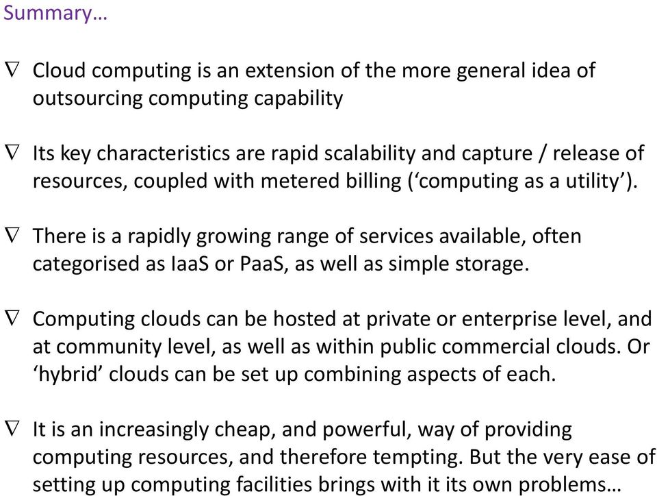 Computing clouds can be hosted at private or enterprise level, and at community level, as well as within public commercial clouds. Or hybrid clouds can be set up combining aspects of each.