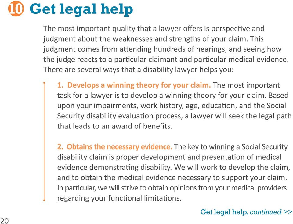 There are several ways that a disability lawyer helps you: 1. Develops a winning theory for your claim. The most important task for a lawyer is to develop a winning theory for your claim.