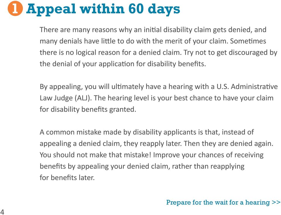 By appealing, you will ultimately have a hearing with a U.S. Administrative Law Judge (ALJ). The hearing level is your best chance to have your claim for disability benefits granted.