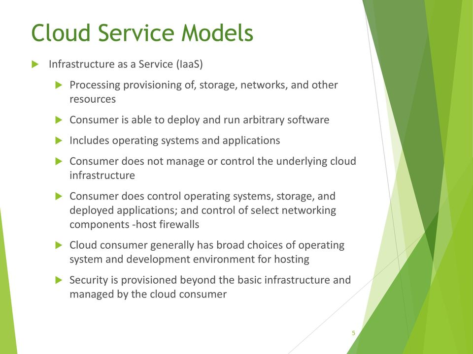control operating systems, storage, and deployed applications; and control of select networking components -host firewalls Cloud consumer generally has