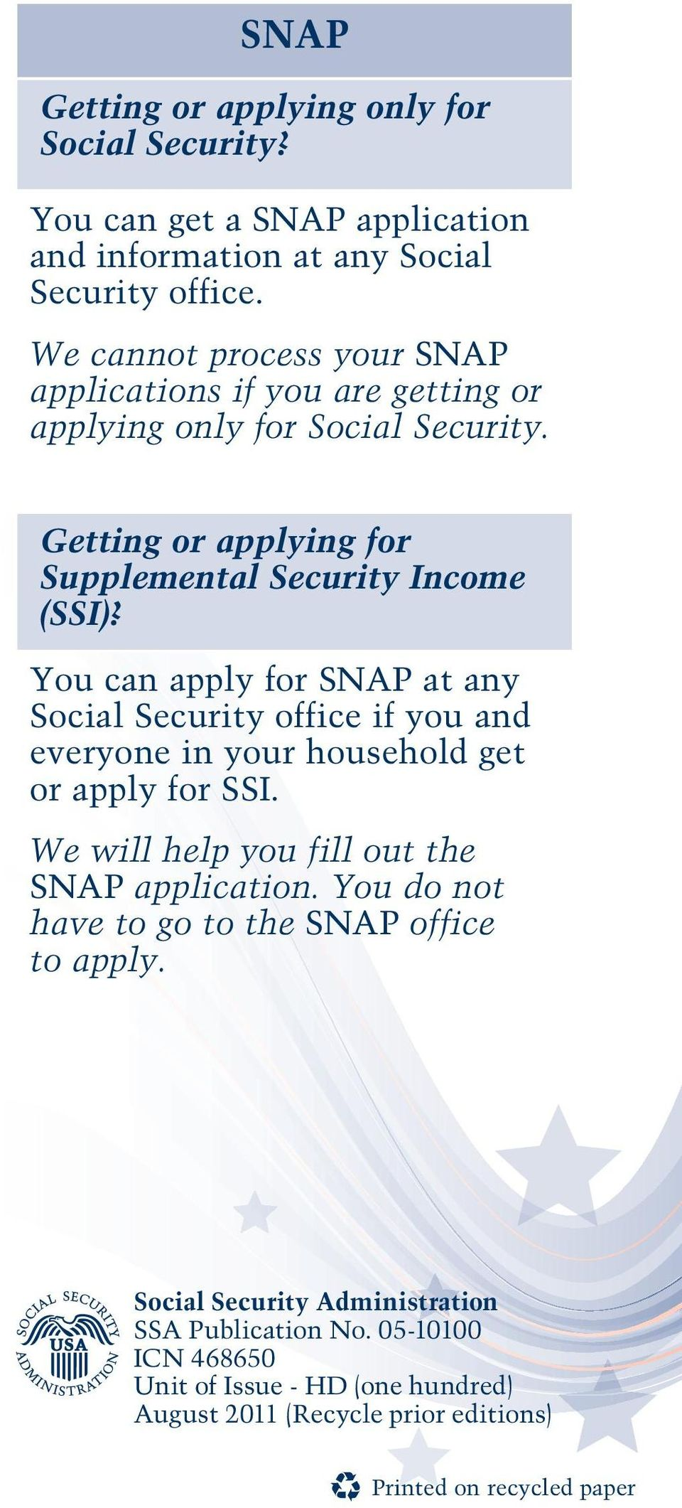 You can apply for SNAP at any Social Security office if you and everyone in your household get or apply for SSI. We will help you fill out the SNAP application.