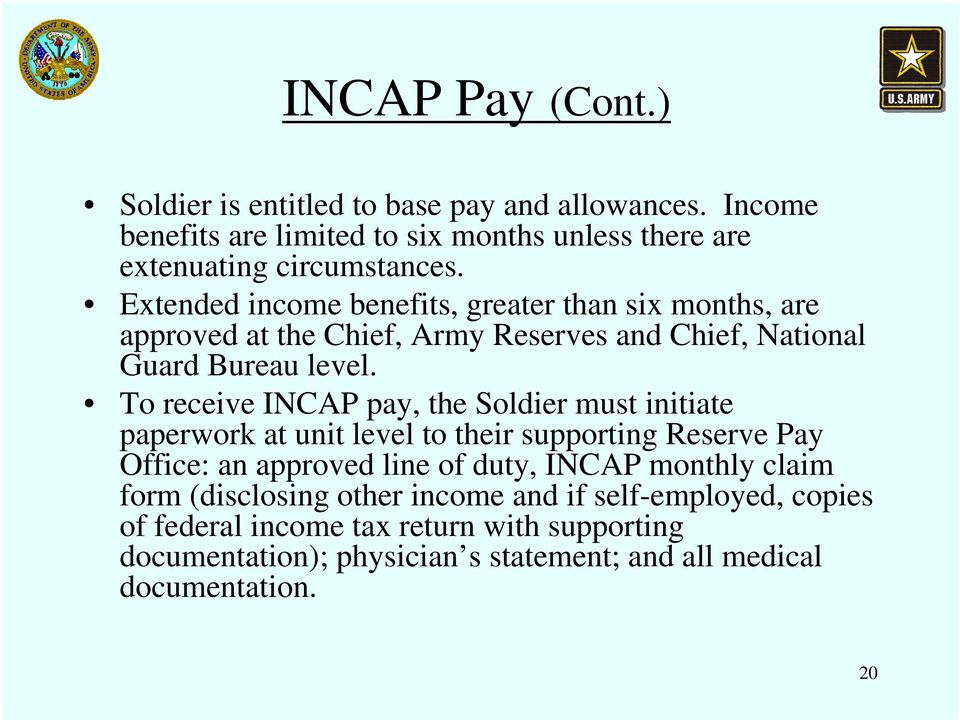 To receive INCAP pay, the Soldier must initiate paperwork at unit level to their supporting Reserve Pay Office: an approved line of duty, INCAP monthly