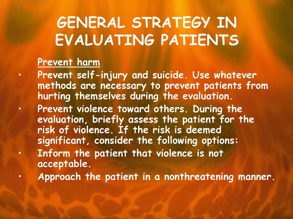 Prevent violence toward others. During the evaluation, briefly assess the patient for the risk of violence.