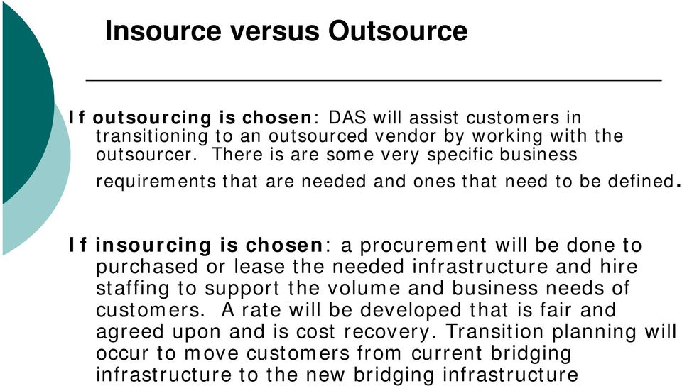 If insourcing is chosen: a procurement will be done to purchased or lease the needed infrastructure and hire staffing to support the volume and business