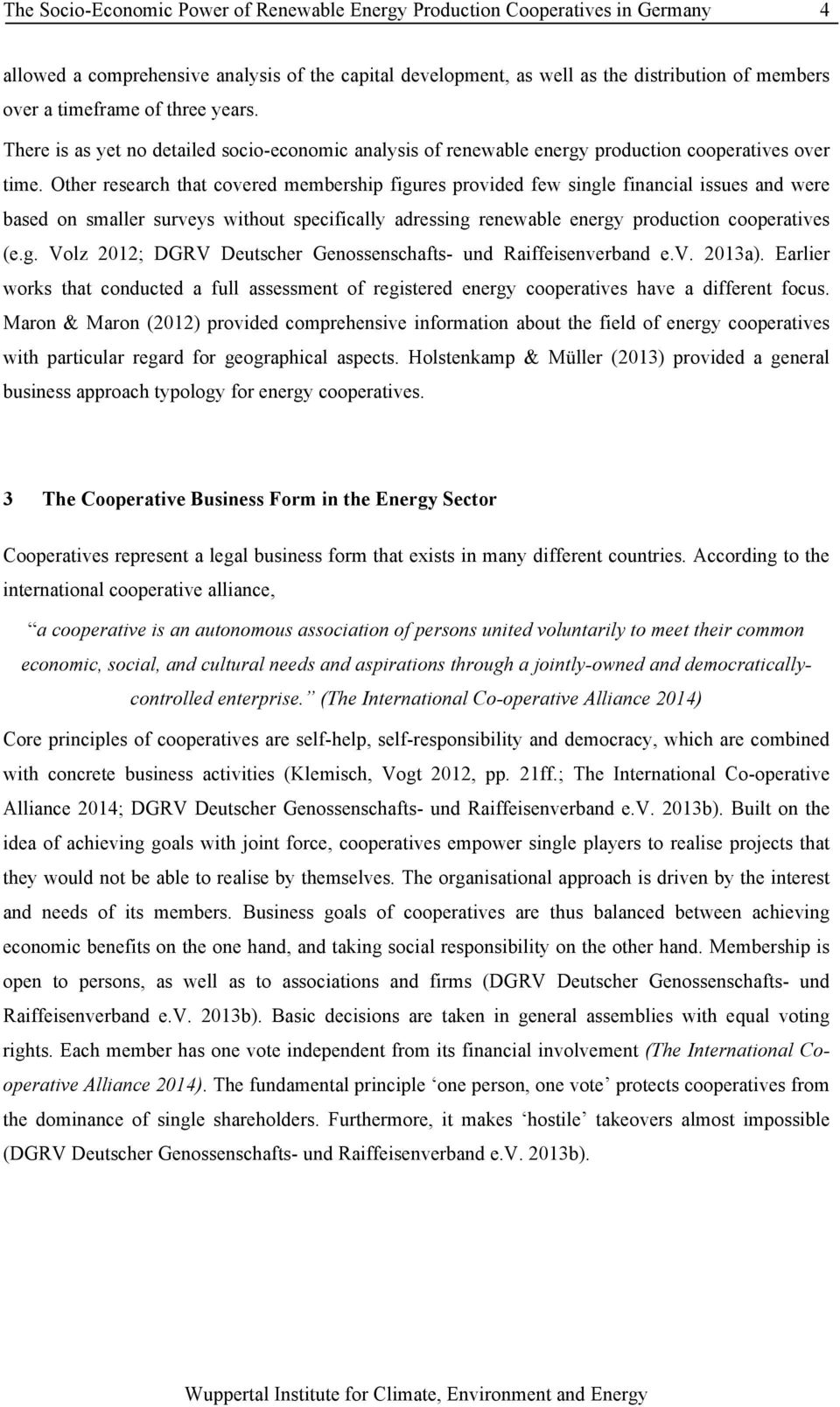 Other research that covered membership figures provided few single financial issues and were based on smaller surveys without specifically adressing renewable energy production cooperatives (e.g. Volz 2012; DGRV Deutscher Genossenschafts- und Raiffeisenverband e.