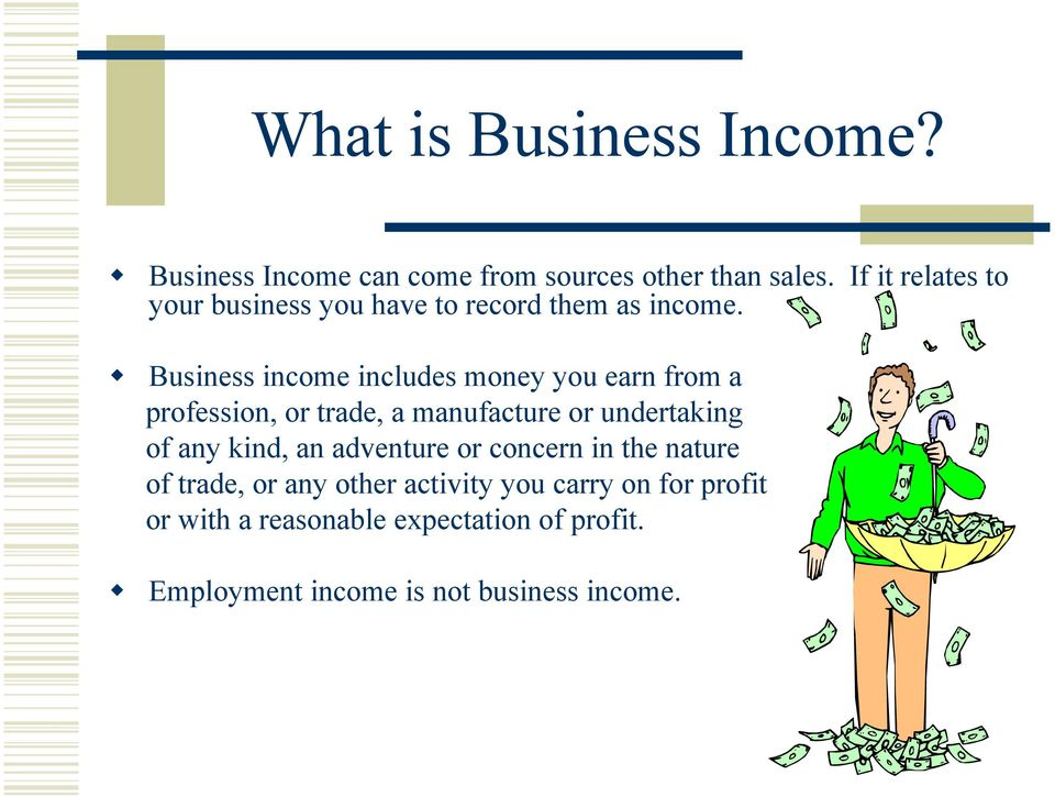 Business income includes money you earn from a profession, or trade, a manufacture or undertaking of any