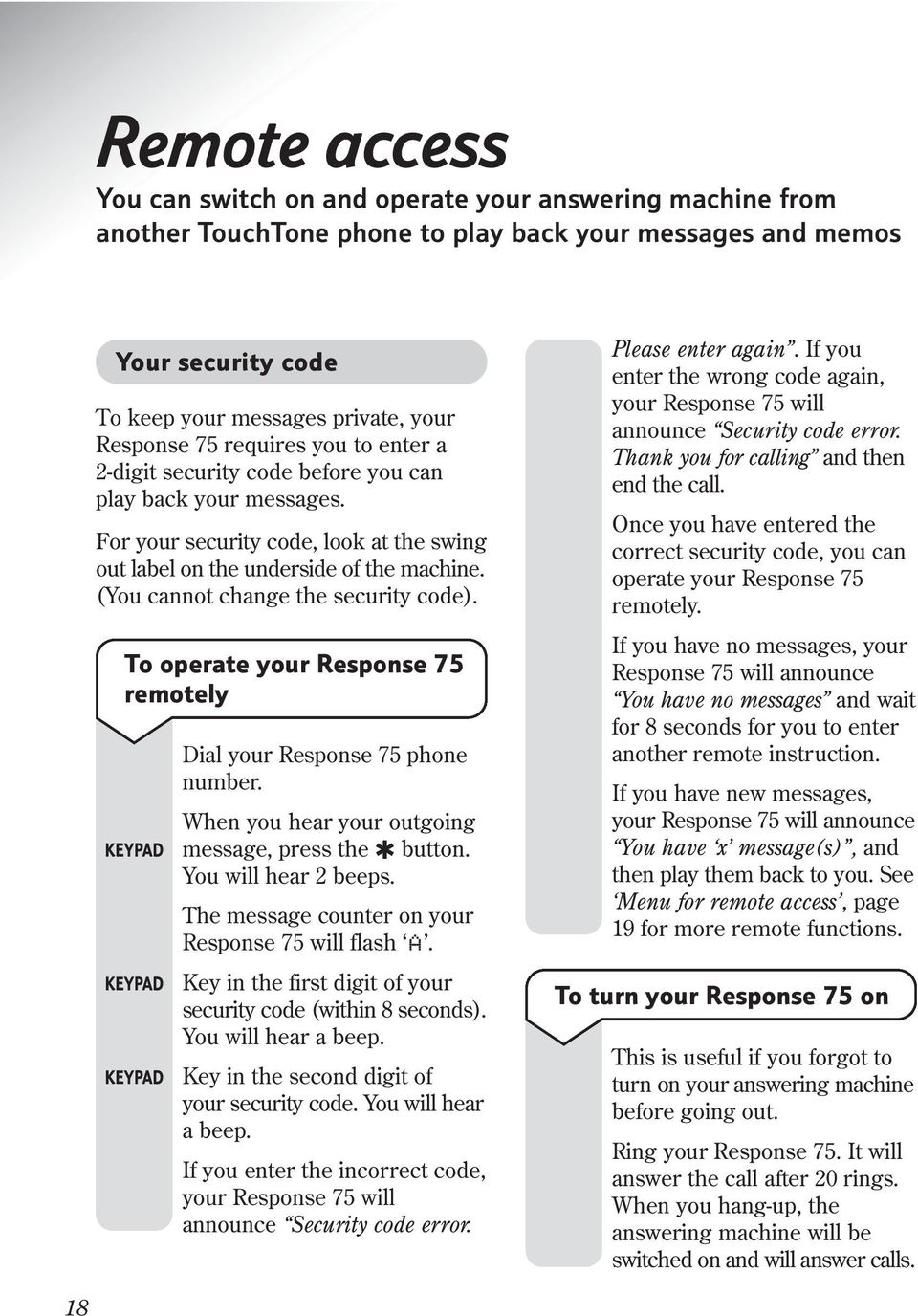 (You cannot change the security code). To operate your Response 75 remotely Dial your Response 75 phone number. When you hear your outgoing message, press the button. You will hear 2 beeps.