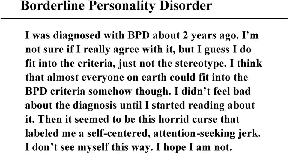 I think that almost everyone on earth could fit into the BPD criteria somehow though.