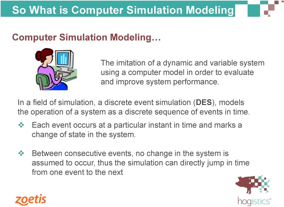 In a field of simulation, a discrete event simulation (DES), models the operation of a system as a discrete sequence of events in time.