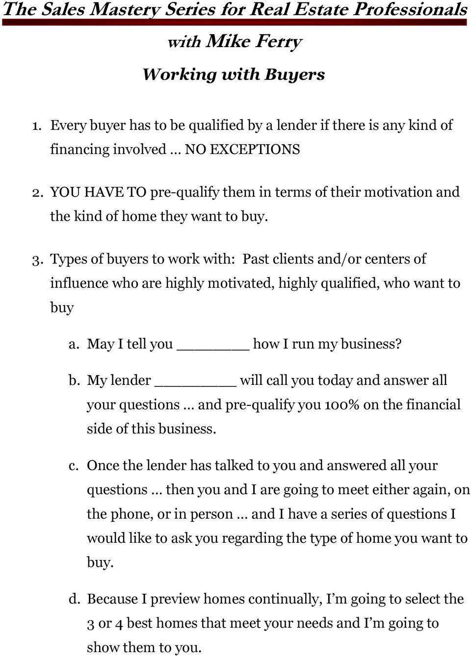 Types of buyers to work with: Past clients and/or centers of influence who are highly motivated, highly qualified, who want to buy a. May I tell you how I run my business? b. My lender will call you today and answer all your questions and pre-qualify you 100% on the financial side of this business.