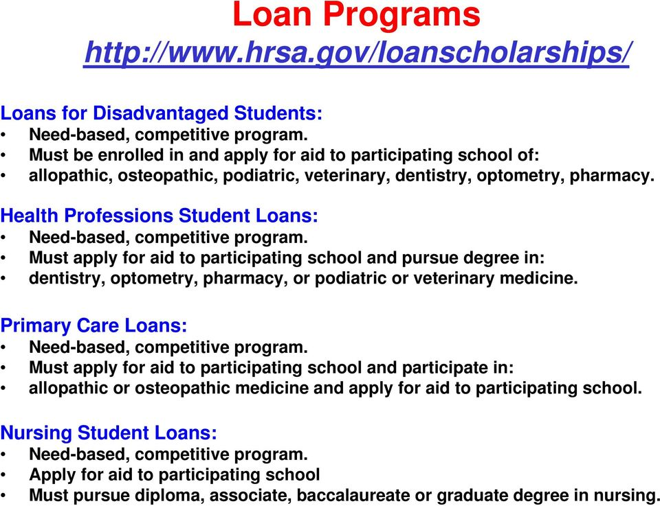 Health Professions Student Loans: Need-based, competitive program. Must apply for aid to participating school and pursue degree in: dentistry, optometry, pharmacy, or podiatric or veterinary medicine.