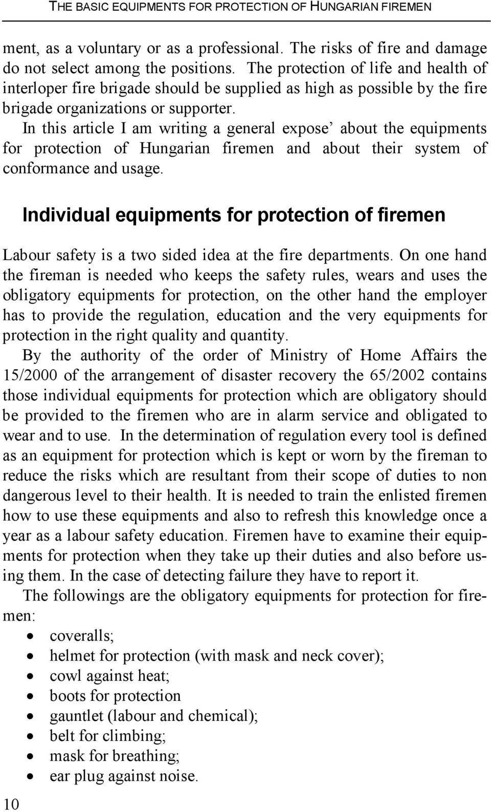 In this article I am writing a general expose about the equipments for protection of Hungarian firemen and about their system of conformance and usage.