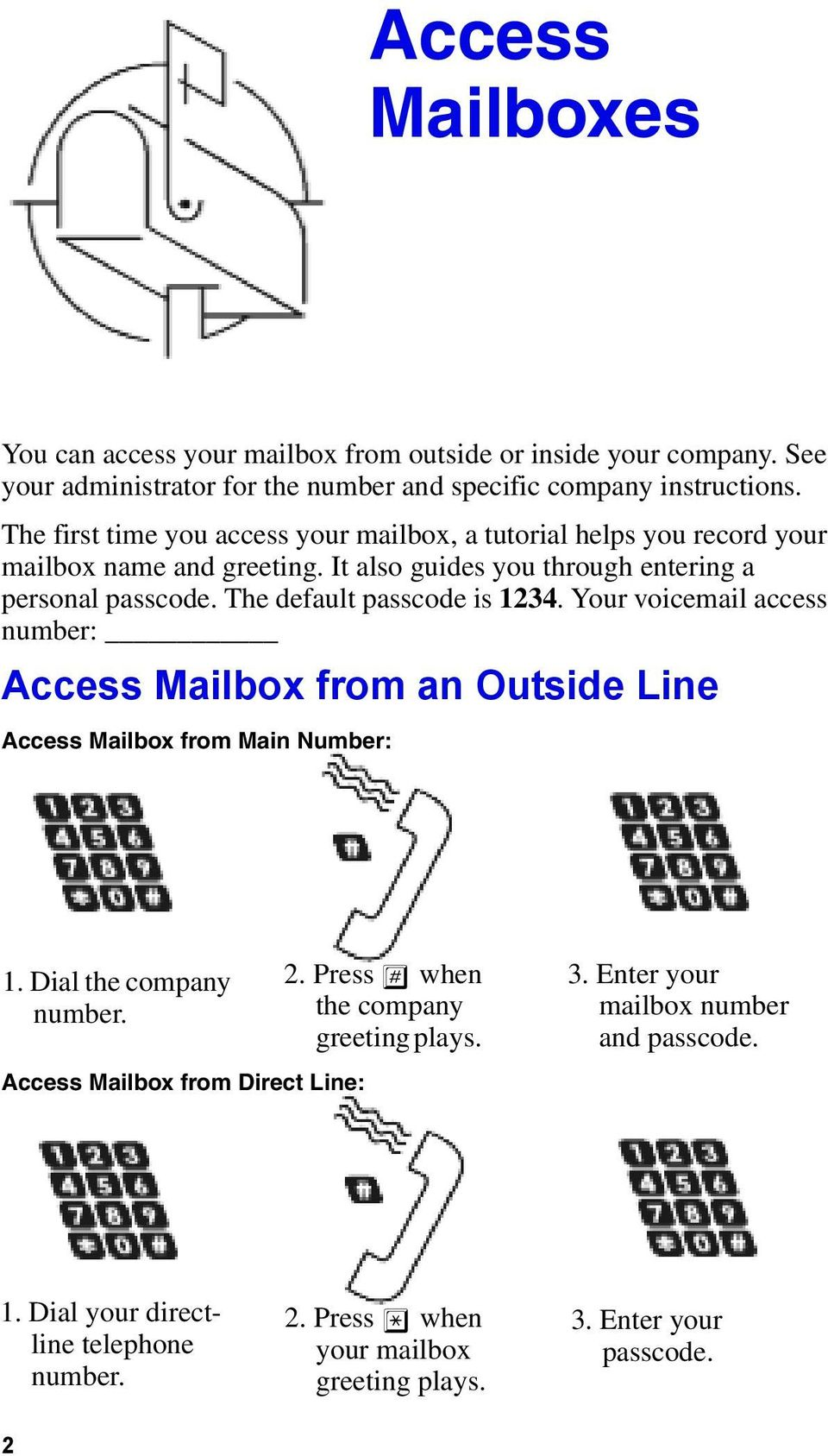 The default passcode is 1234. Your voicemail access number: Access Mailbox from an Outside Line Access Mailbox from Main Number: 1. Dial the company number.