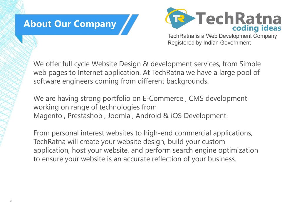We are having strong portfolio on E-Commerce, CMS development working on range of technologies from Magento, Prestashop, Joomla, Android & ios Development.
